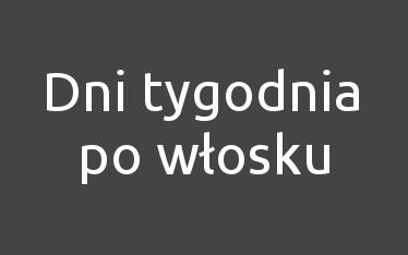 dni-tygodnia-jezyk-wloski-wymowa